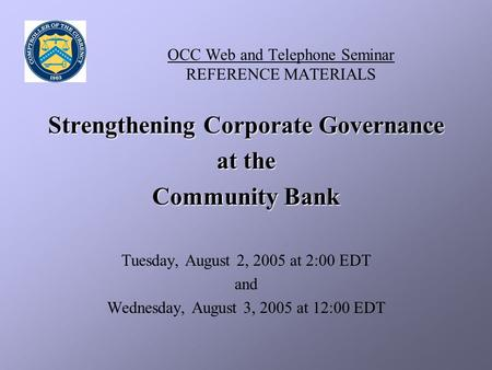 OCC Web and Telephone Seminar REFERENCE MATERIALS Strengthening Corporate Governance at the Community Bank Tuesday, August 2, 2005 at 2:00 EDT and Wednesday,