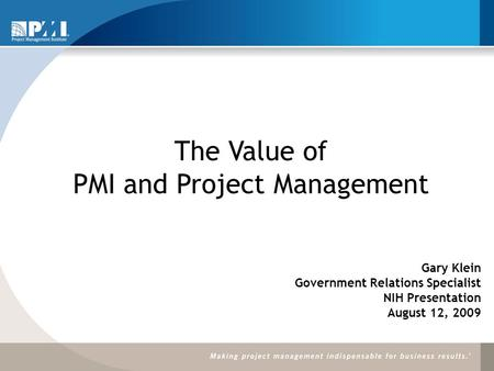 The Value of PMI and Project Management Gary Klein Government Relations Specialist NIH Presentation August 12, 2009.