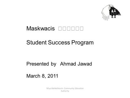 Miyo Wahkohtowin Community Education Authority Maskwacis Student Success Program Presented by Ahmad Jawad March 8, 2011.