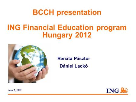 Do not put content in the brand signature area BCCH presentation ING Financial Education program Hungary 2012 Renáta Pásztor Dániel Lackó June 5, 2012.