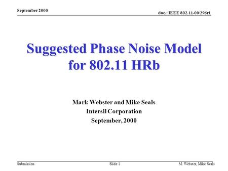 Doc.: IEEE 802.11-00/296r1 Submission September 2000 M. Webster, Mike SealsSlide 1 Suggested Phase Noise Model for 802.11 HRb Mark Webster and Mike Seals.