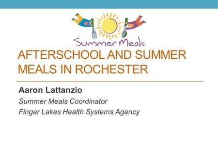 AFTERSCHOOL AND SUMMER MEALS IN ROCHESTER Aaron Lattanzio Summer Meals Coordinator Finger Lakes Health Systems Agency.