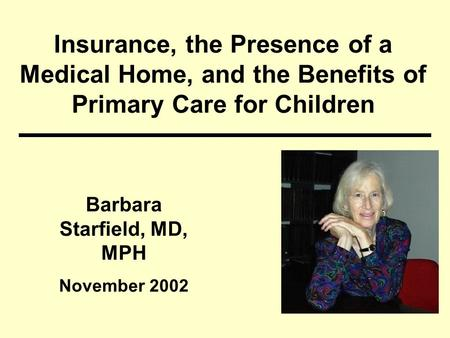Insurance, the Presence of a Medical Home, and the Benefits of Primary Care for Children Barbara Starfield, MD, MPH November 2002.