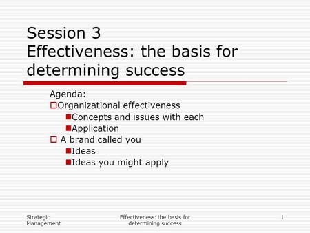 Strategic Management Effectiveness: the basis for determining success 1 Session 3 Effectiveness: the basis for determining success Agenda:  Organizational.