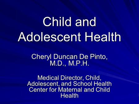 Child and Adolescent Health Cheryl Duncan De Pinto, M.D., M.P.H. Medical Director, Child, Adolescent, and School Health Center for Maternal and Child Health.