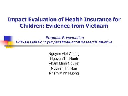 Impact Evaluation of Health Insurance for Children: Evidence from Vietnam Proposal Presentation PEP-AusAid Policy Impact Evaluation Research Initiative.