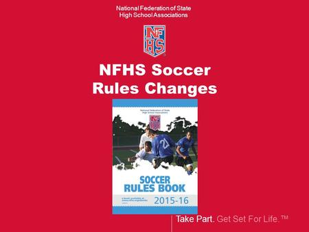Take Part. Get Set For Life.™ National Federation of State High School Associations NFHS Soccer Rules Changes.