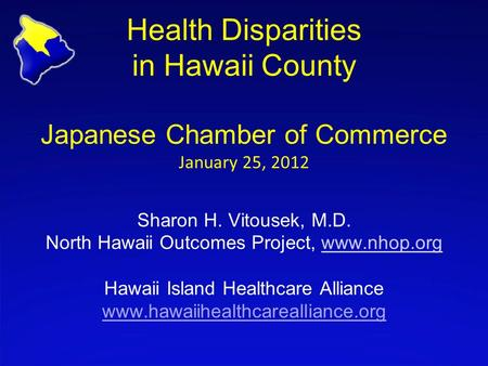 Health Disparities in Hawaii County Japanese Chamber of Commerce January 25, 2012 Sharon H. Vitousek, M.D. North Hawaii Outcomes Project, www.nhop.org.