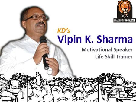 About KD's Vipin K. Sharma *Vipin K. Sharma is India's 1 st practical motivational speaker and trainer. *He has vast experience of more than 10 years.