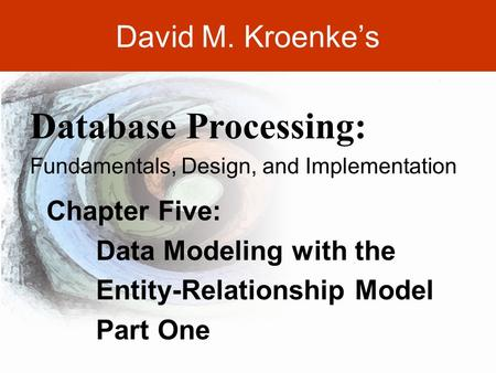 DAVID M. KROENKE'S DATABASE PROCESSING, 10th Edition © 2006 Pearson Prentice Hall 5-1 David M. Kroenke's Chapter Five: Data Modeling with the Entity-Relationship.