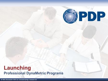 © 1984, Revised 2011 PDP, Inc. Colorado Springs, Colorado USA Launching Professional DynaMetric Programs.