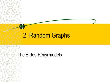 2. Random Graphs The Erdös-Rényi models. Distinguish: –Equilibrium random networks –Nonequilibrium random networks.