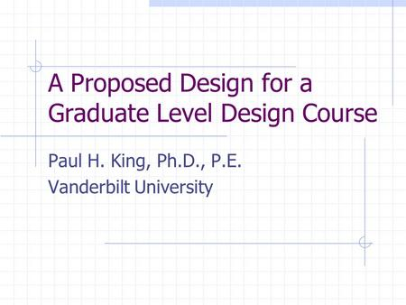 A Proposed Design for a Graduate Level Design Course Paul H. King, Ph.D., P.E. Vanderbilt University.