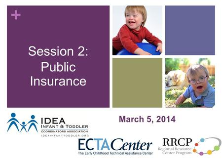 + March 5, 2014 Session 2: Public Insurance. + Objectives Provide foundational background for learning Public Insurance Introduce key types of Public.