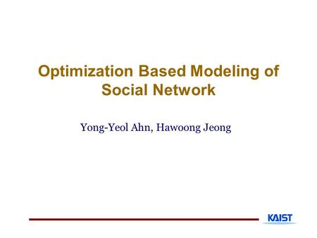 Optimization Based Modeling of Social Network Yong-Yeol Ahn, Hawoong Jeong.