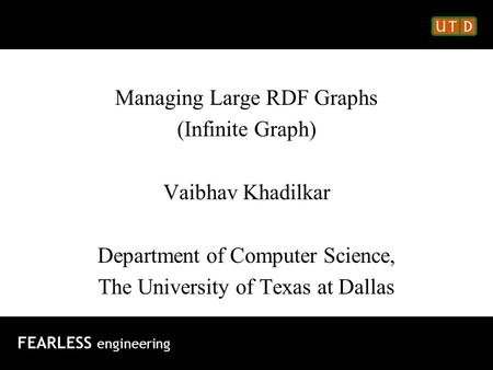 Managing Large RDF Graphs (Infinite Graph) Vaibhav Khadilkar Department of Computer Science, The University of Texas at Dallas FEARLESS engineering.