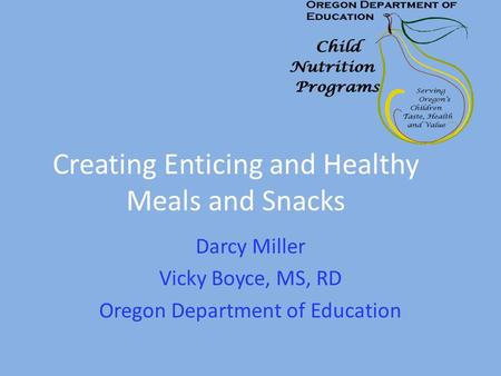 Creating Enticing and Healthy Meals and Snacks Darcy Miller Vicky Boyce, MS, RD Oregon Department of Education.