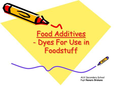 Food Additives - Dyes For Use in Foodstuff AUV Secondary School Pupil Renars Brokans.