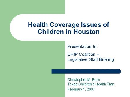 Health Coverage Issues of Children in Houston Christopher M. Born Texas Children's Health Plan February 1, 2007 Presentation to: CHIP Coalition – Legislative.