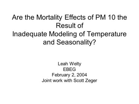 Are the Mortality Effects of PM 10 the Result of Inadequate Modeling of Temperature and Seasonality? Leah Welty EBEG February 2, 2004 Joint work with Scott.