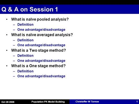 Christoffer W Tornoe Oct 28 2008 Population PK Model Building 1 Q & A on Session 1 What is naïve pooled analysis? –Definition –One advantage/disadvantage.