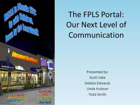 The FPLS Portal: Our Next Level of Communication Presented by: Scott Hale Debbie Edwards Linda Hudson Todd Smith.
