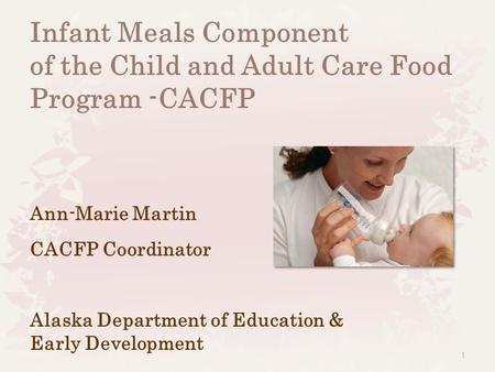 1 Infant Meals Component of the Child and Adult Care Food Program -CACFP Ann-Marie Martin CACFP Coordinator Alaska Department of Education & Early Development.