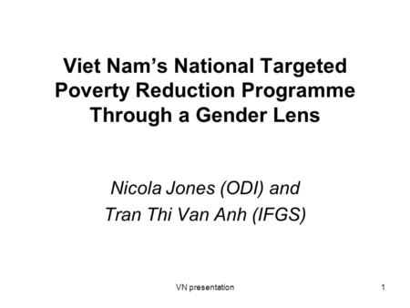 VN presentation1 Viet Nam's National Targeted Poverty Reduction Programme Through a Gender Lens Nicola Jones (ODI) and Tran Thi Van Anh (IFGS)