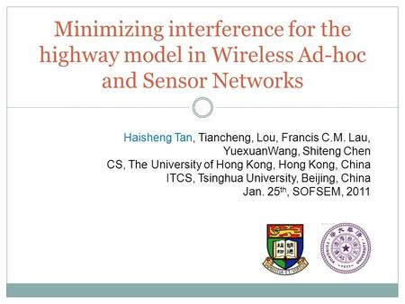 Minimizing interference for the highway model in Wireless Ad-hoc and Sensor Networks Haisheng Tan, Tiancheng, Lou, Francis C.M. Lau, YuexuanWang, Shiteng.