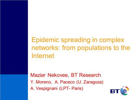 Epidemic spreading in complex networks: from populations to the Internet Maziar Nekovee, BT Research Y. Moreno, A. Paceco (U. Zaragoza) A. Vespignani (LPT-