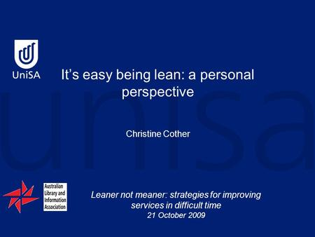 Leaner not meaner: strategies for improving services in difficult time 21 October 2009 It's easy being lean: a personal perspective Christine Cother.