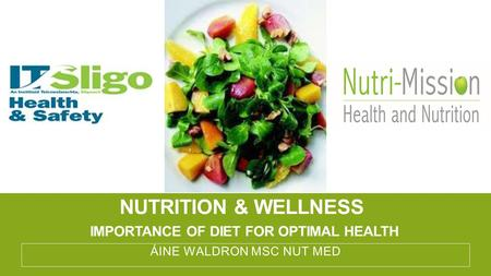 NUTRITION & WELLNESS IMPORTANCE OF DIET FOR OPTIMAL HEALTH ÁINE WALDRON MSC NUT MED.