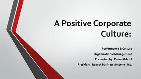 A Positive Corporate Culture: Performance & Culture Organizational Management Presented by: Dawn Abbuhl President, Repeat Business Systems, Inc.