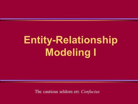 Entity-Relationship Modeling I The cautious seldom err. Confucius.