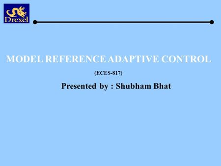 MODEL REFERENCE ADAPTIVE CONTROL Presented by : Shubham Bhat (ECES-817)