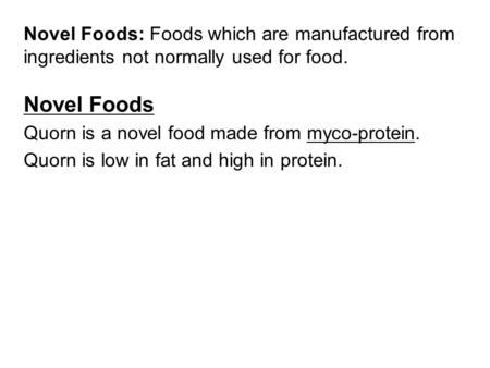 Novel Foods: Foods which are manufactured from ingredients not normally used for food. Novel Foods Quorn is a novel food made from myco-protein. Quorn.