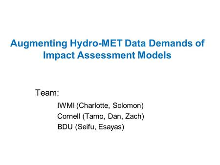 Augmenting Hydro-MET Data Demands of Impact Assessment Models Team: IWMI (Charlotte, Solomon) Cornell (Tamo, Dan, Zach) BDU (Seifu, Esayas)