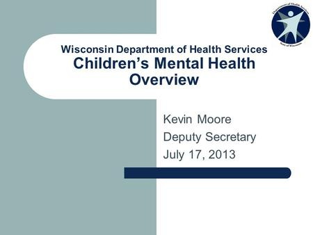 Wisconsin Department of Health Services Children's Mental Health Overview Kevin Moore Deputy Secretary July 17, 2013.