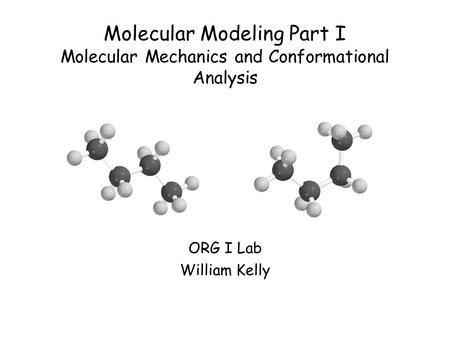 Molecular Modeling Part I Molecular Mechanics and Conformational Analysis ORG I Lab William Kelly.