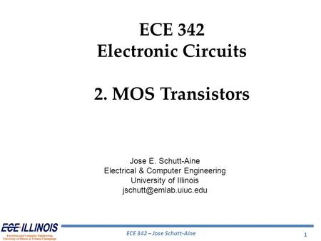ECE 342 – Jose Schutt-Aine ECE 342 Electronic Circuits 2. MOS Transistors Jose E. Schutt-Aine Electrical & Computer Engineering University of Illinois.
