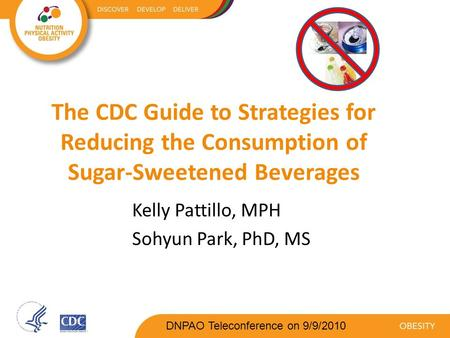 The CDC Guide to Strategies for Reducing the Consumption of Sugar-Sweetened Beverages Kelly Pattillo, MPH Sohyun Park, PhD, MS DNPAO Teleconference on.