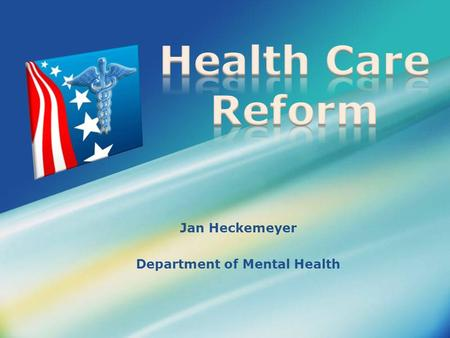 Jan Heckemeyer Department of Mental Health. What is Health Care Reform?  Patient Protection & Affordable Care Act (ACA) and the Health Care & Education.
