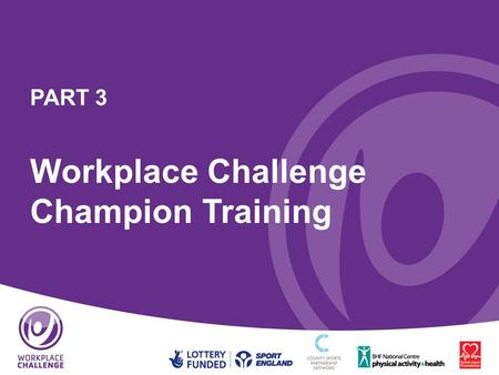 PART 3 Workplace Challenge Champion Training. Aims of the Workplace Challenge Champion Training To provide information and support to those with a remit.