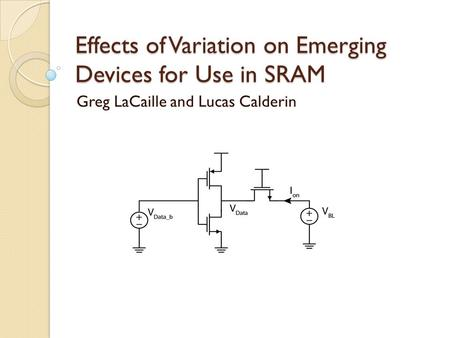 Effects of Variation on Emerging Devices for Use in SRAM Greg LaCaille and Lucas Calderin.
