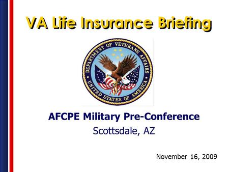 AFCPE Military Pre-Conference Scottsdale, AZ November 16, 2009 VA Life Insurance Briefing.
