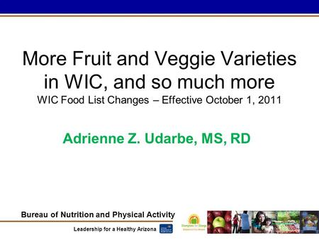 Bureau of Nutrition and Physical Activity Leadership for a Healthy Arizona More Fruit and Veggie Varieties in WIC, and so much more WIC Food List Changes.