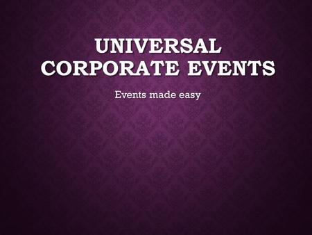 UNIVERSAL CORPORATE EVENTS Events made easy. SERVICES Catering Catering Invitations Invitations Stage and sound equipment Stage and sound equipment Venue.