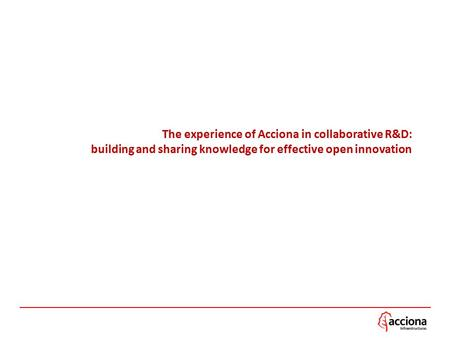 The experience of Acciona in collaborative R&D: building and sharing knowledge for effective open innovation.