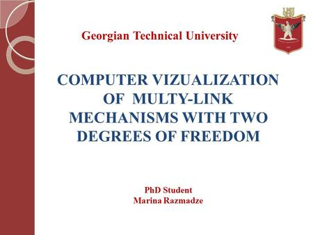 COMPUTER VIZUALIZATION OF MULTY-LINK MECHANISMS WITH TWO DEGREES OF FREEDOM Georgian Technical University PhD Student Marina Razmadze.