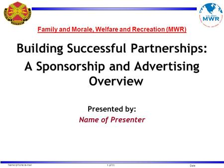 1 of 11 Name /phone /e-mail Date Family and Morale, Welfare and Recreation (MWR) Building Successful Partnerships: A Sponsorship and Advertising Overview.